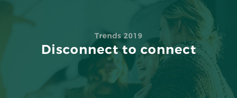 Trends 2019: Disconnect to connect